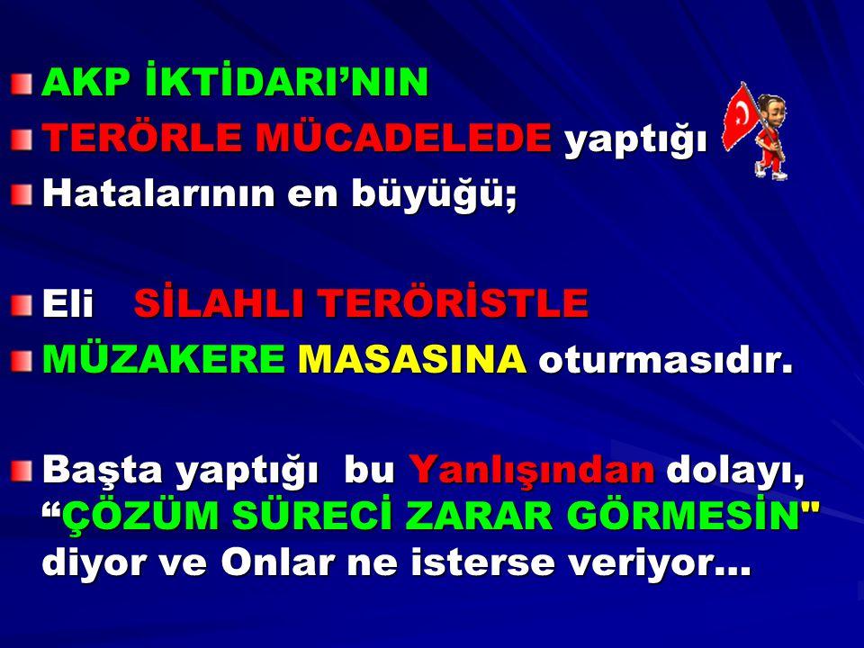 AKP İKTİDARI'NIN TERÖRLE MÜCADELEDE yaptığı Hatalarının en büyüğü; Eli SİLAHLI TERÖRİSTLE MÜZAKERE MASASINA oturmasıdır. Başta yaptığı bu Yanlışından