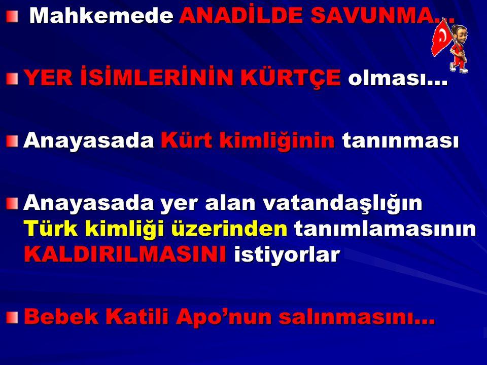 Mahkemede ANADİLDE SAVUNMA… Mahkemede ANADİLDE SAVUNMA… YER İSİMLERİNİN KÜRTÇE olması… Anayasada Kürt kimliğinin tanınması Anayasada yer alan vatandaş