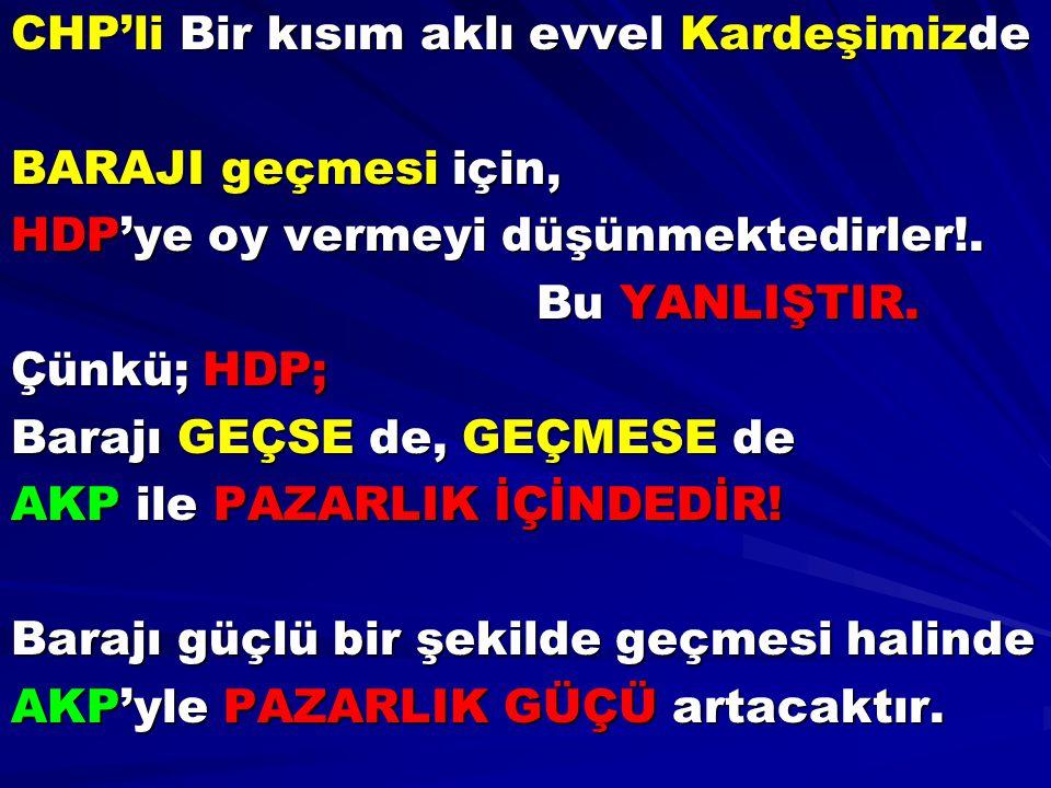 CHP'li Bir kısım aklı evvel Kardeşimizde BARAJI geçmesi için, HDP'ye oy vermeyi düşünmektedirler!. Bu YANLIŞTIR. Çünkü; HDP; Barajı GEÇSE de, GEÇMESE