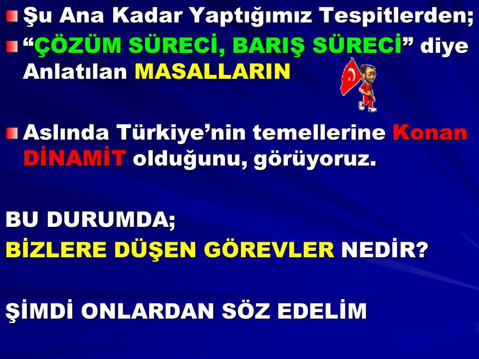 """Şu Ana Kadar Yaptığımız Tespitlerden; """"ÇÖZÜM SÜRECİ, BARIŞ SÜRECİ"""" diye Anlatılan MASALLARIN Aslında Türkiye'nin temellerine Konan DİNAMİT olduğunu, g"""