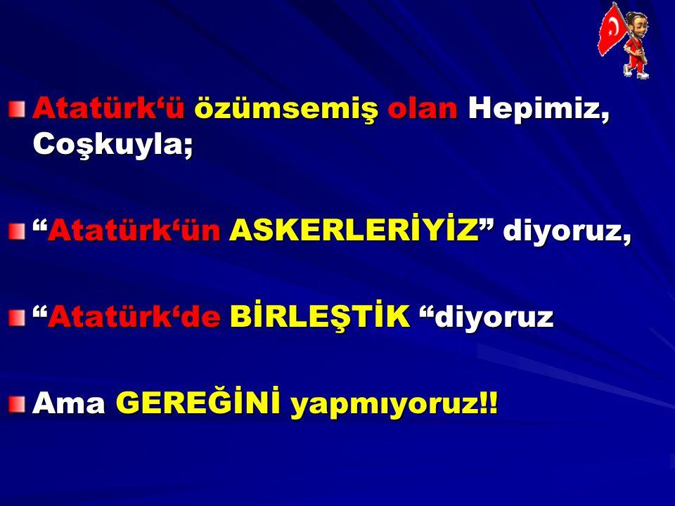"""Atatürk'ü özümsemiş olan Hepimiz, Coşkuyla; """"Atatürk'ün ASKERLERİYİZ"""" diyoruz, """"Atatürk'de BİRLEŞTİK """"diyoruz Ama GEREĞİNİ yapmıyoruz!!"""