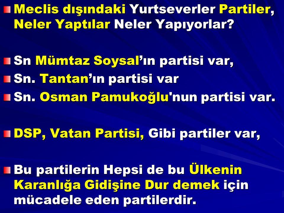 Meclis dışındaki Yurtseverler Partiler, Neler Yaptılar Neler Yapıyorlar? Sn Mümtaz Soysal'ın partisi var, Sn. Tantan'ın partisi var Sn. Osman Pamukoğl