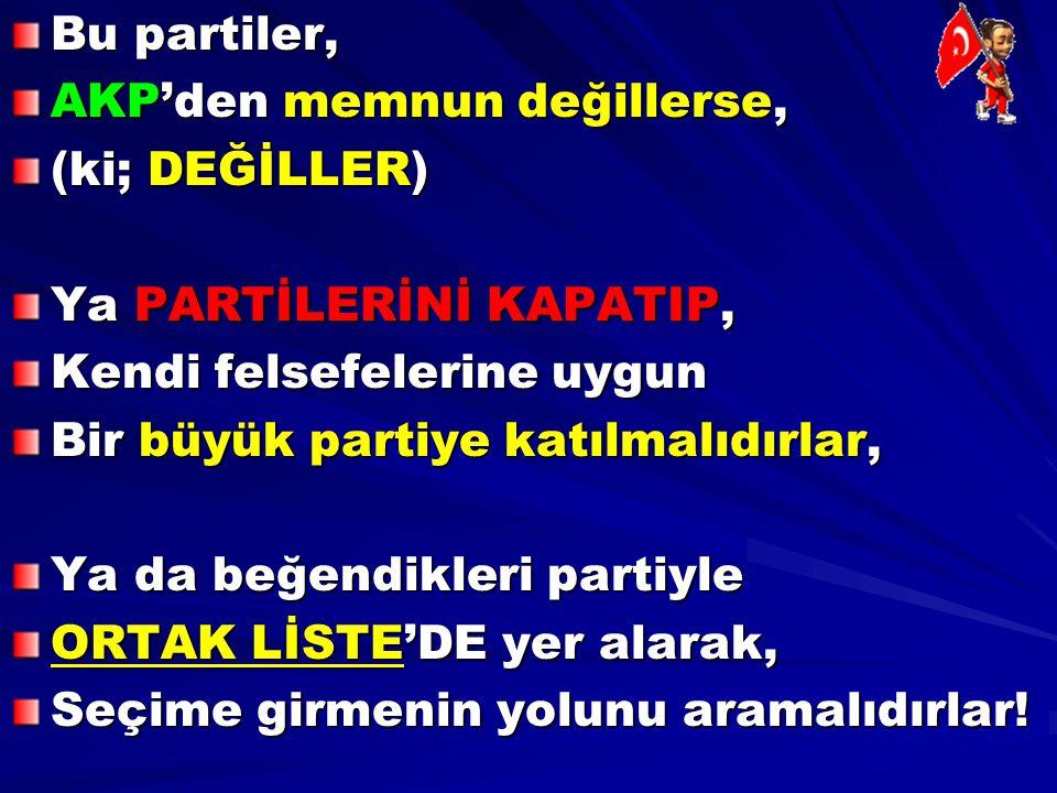 Bu partiler, AKP'den memnun değillerse, (ki; DEĞİLLER) Ya PARTİLERİNİ KAPATIP, Kendi felsefelerine uygun Bir büyük partiye katılmalıdırlar, Ya da beğe