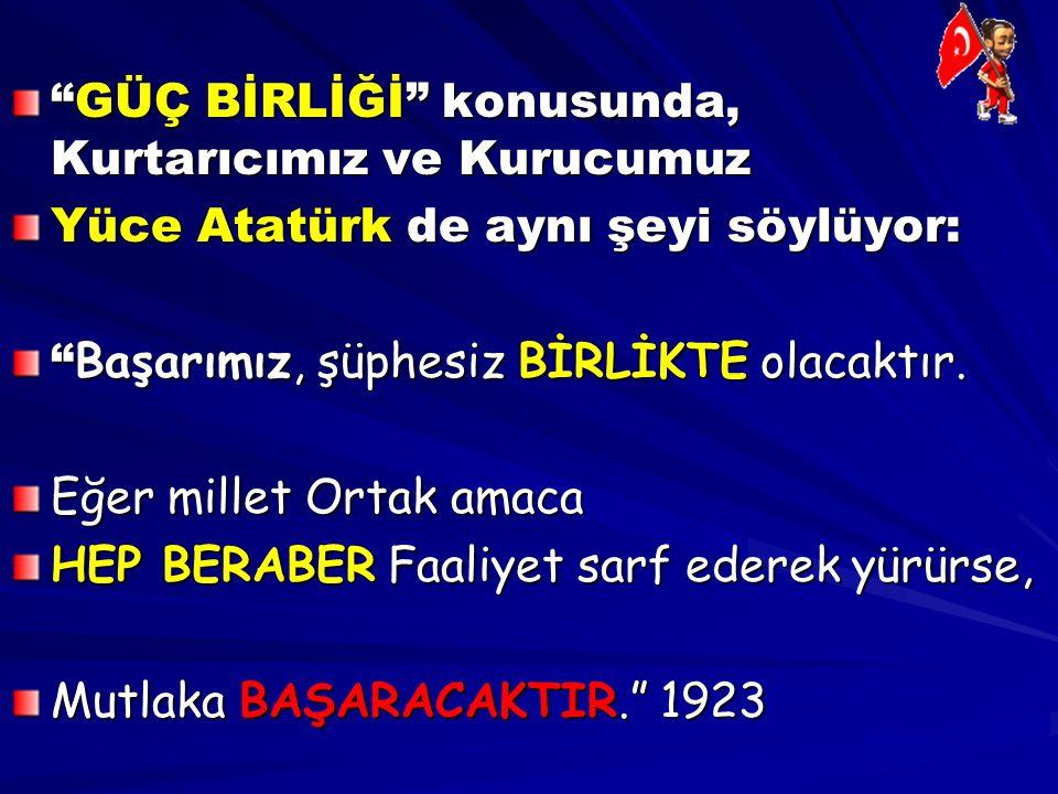 """""""GÜÇ BİRLİĞİ"""" konusunda, Kurtarıcımız ve Kurucumuz Yüce Atatürk de aynı şeyi söylüyor: """" Başarımız, şüphesiz BİRLİKTE olacaktır. Eğer millet Ortak ama"""