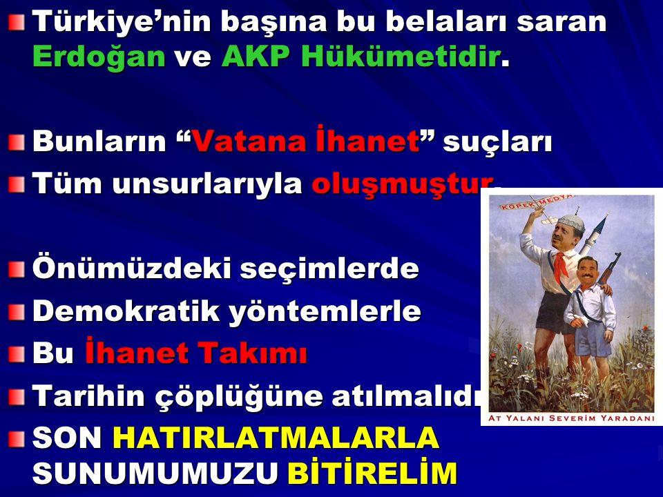 """Türkiye'nin başına bu belaları saran Erdoğan ve AKP Hükümetidir. Bunların """"Vatana İhanet"""" suçları Tüm unsurlarıyla oluşmuştur. Önümüzdeki seçimlerde D"""