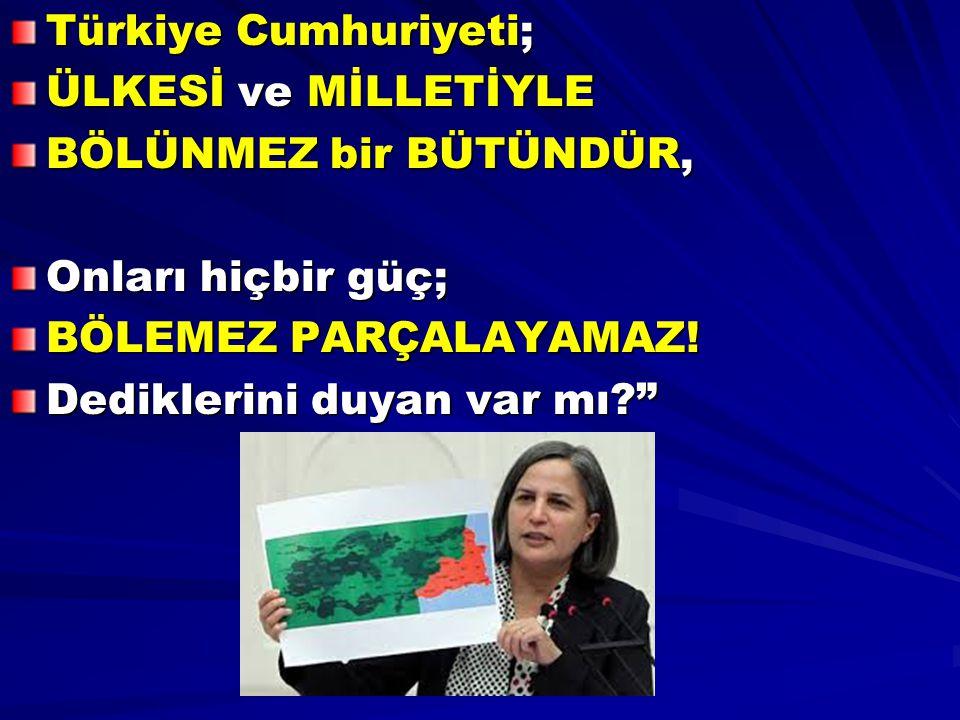 """Türkiye Cumhuriyeti; ÜLKESİ ve MİLLETİYLE BÖLÜNMEZ bir BÜTÜNDÜR, Onları hiçbir güç; BÖLEMEZ PARÇALAYAMAZ! Dediklerini duyan var mı?"""""""