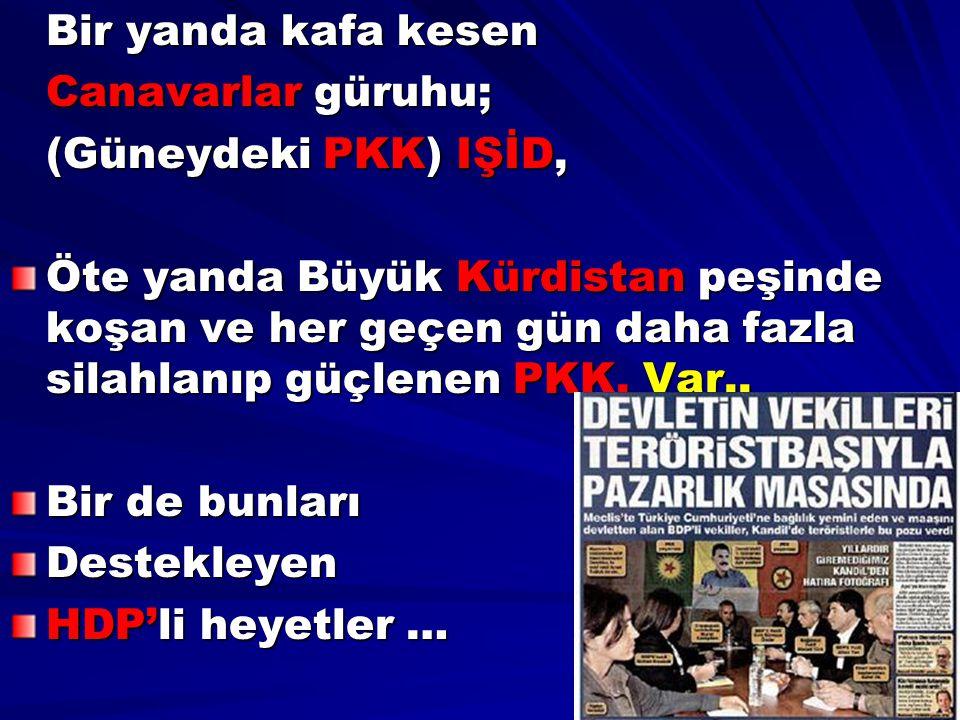 Bir yanda kafa kesen Canavarlar güruhu; (Güneydeki PKK) IŞİD, Öte yanda Büyük Kürdistan peşinde koşan ve her geçen gün daha fazla silahlanıp güçlenen