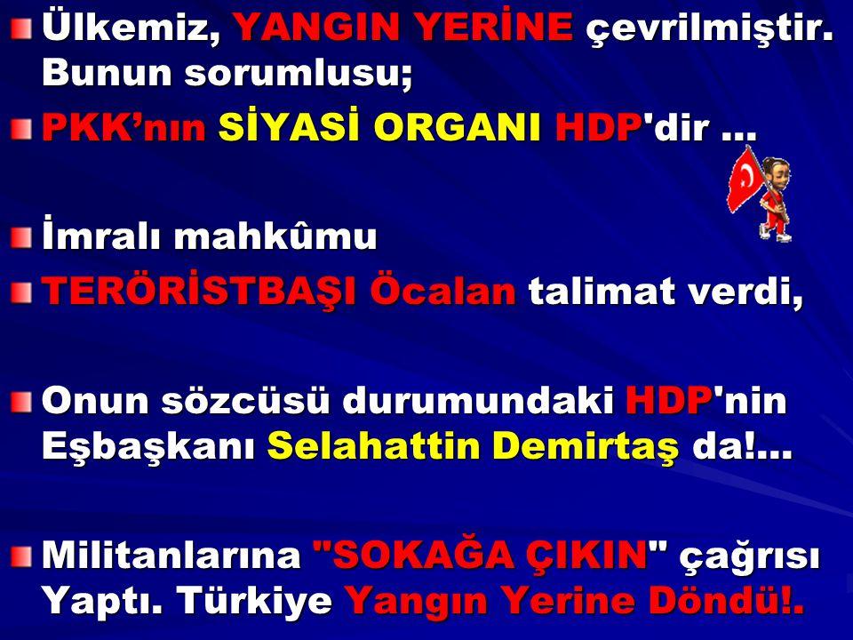 Ülkemiz, YANGIN YERİNE çevrilmiştir. Bunun sorumlusu; PKK'nın SİYASİ ORGANI HDP'dir... İmralı mahkûmu TERÖRİSTBAŞI Öcalan talimat verdi, Onun sözcüsü
