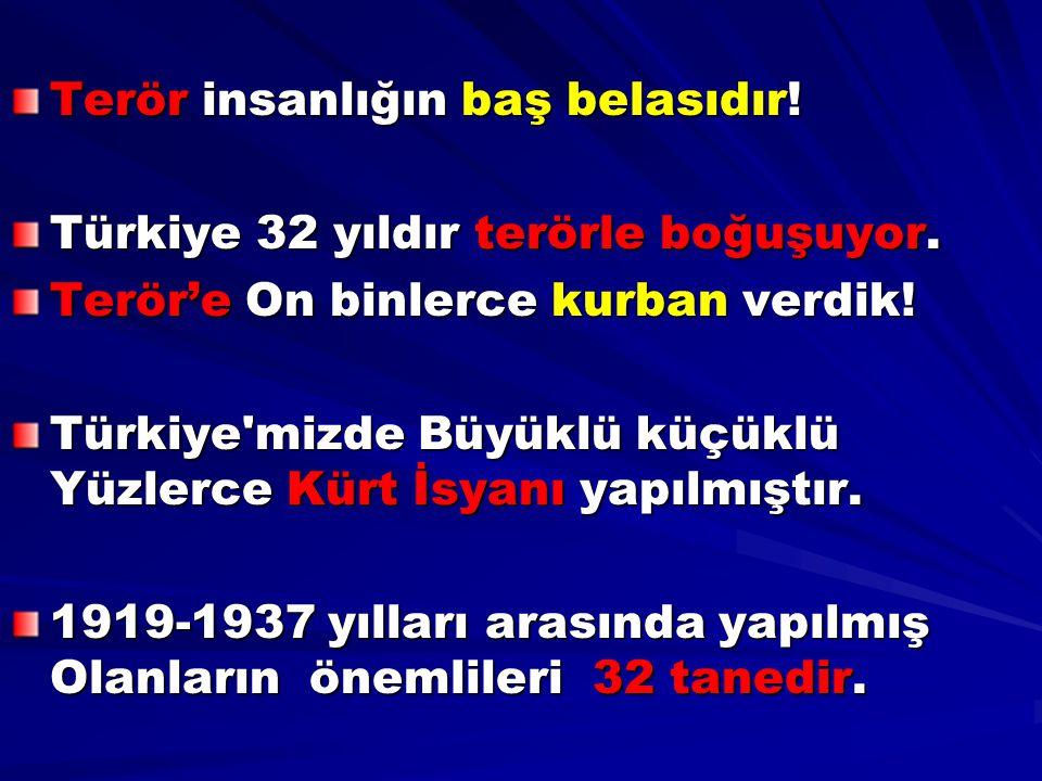 Terör insanlığın baş belasıdır! Türkiye 32 yıldır terörle boğuşuyor. Terör'e On binlerce kurban verdik! Türkiye'mizde Büyüklü küçüklü Yüzlerce Kürt İs