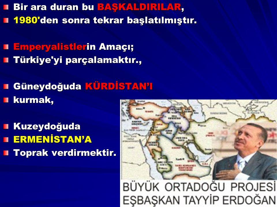 Bir ara duran bu BAŞKALDIRILAR, 1980'den sonra tekrar başlatılmıştır. Emperyalistlerin Amaçı; Türkiye'yi parçalamaktır., Güneydoğuda KÜRDİSTAN'I kurma