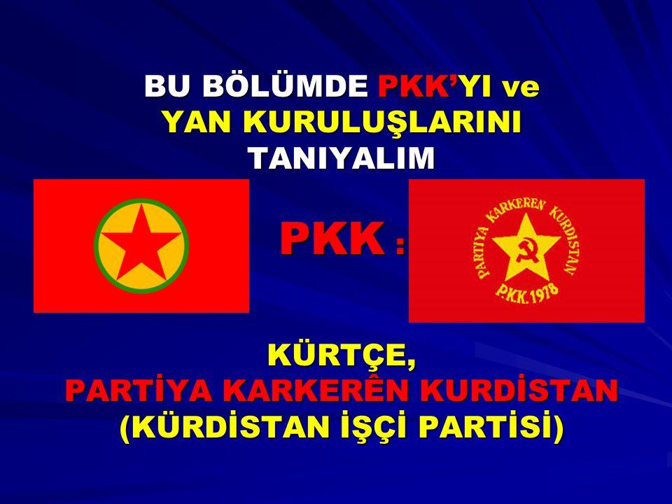 BU BÖLÜMDE PKK'YI ve YAN KURULUŞLARINI TANIYALIM PKK : KÜRTÇE, PARTİYA KARKERÊN KURDİSTAN (KÜRDİSTAN İŞÇİ PARTİSİ)
