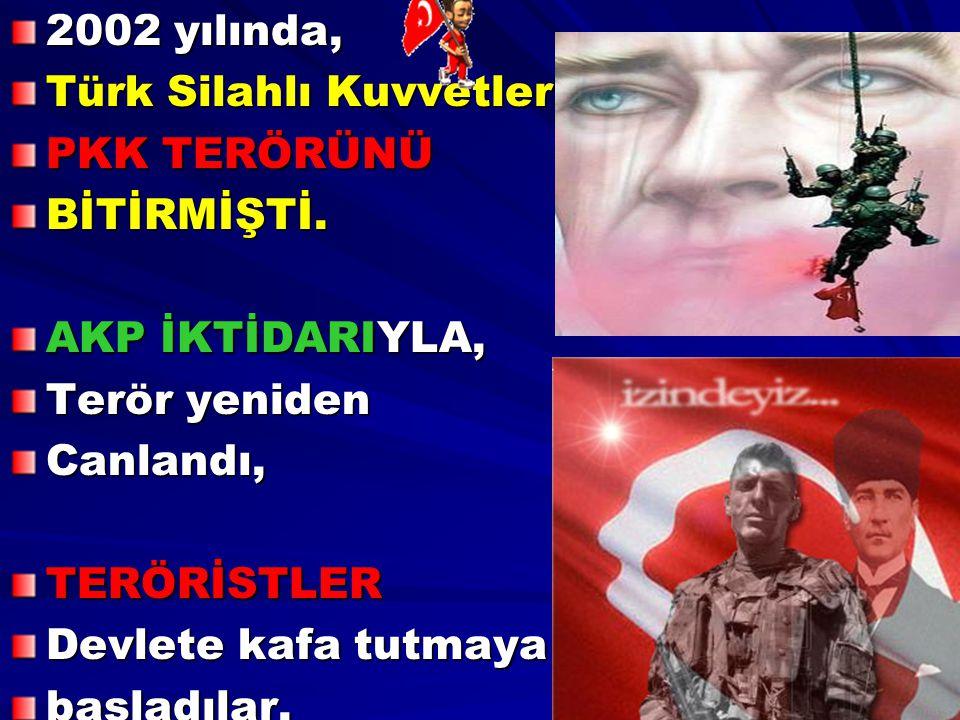 2002 yılında, Türk Silahlı Kuvvetleri, PKK TERÖRÜNÜ BİTİRMİŞTİ. AKP İKTİDARIYLA, Terör yeniden Canlandı,TERÖRİSTLER Devlete kafa tutmaya başladılar.