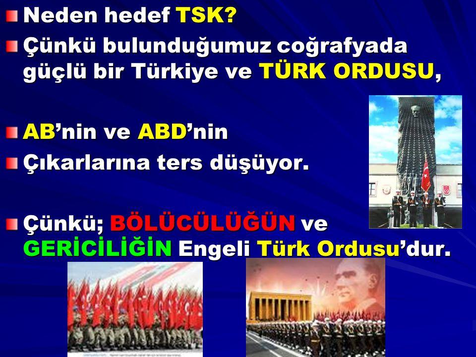 Neden hedef TSK? Çünkü bulunduğumuz coğrafyada güçlü bir Türkiye ve TÜRK ORDUSU, AB'nin ve ABD'nin Çıkarlarına ters düşüyor. Çünkü; BÖLÜCÜLÜĞÜN ve GER