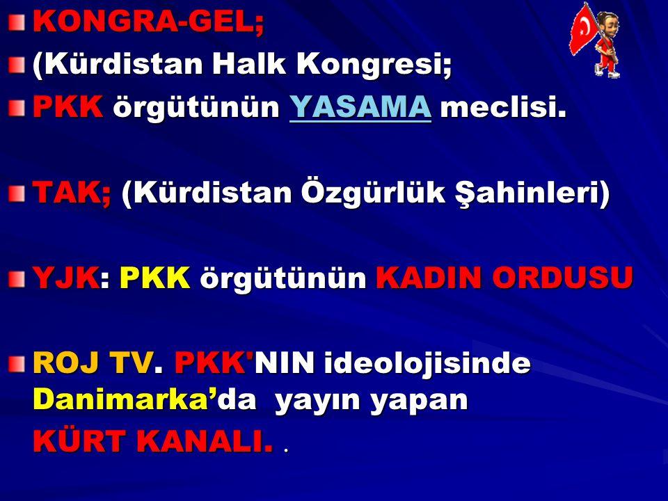 KONGRA-GEL; (Kürdistan Halk Kongresi; PKK örgütünün YASAMA meclisi. YASAMA TAK; (Kürdistan Özgürlük Şahinleri) YJK: PKK örgütünün KADIN ORDUSU ROJ TV.