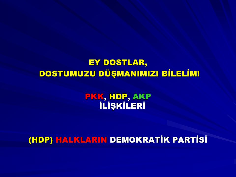 EY DOSTLAR, DOSTUMUZU DÜŞMANIMIZI BİLELİM! DOSTUMUZU DÜŞMANIMIZI BİLELİM! PKK, HDP, AKP İLİŞKİLERİ (HDP) HALKLARIN DEMOKRATİK PARTİSİ