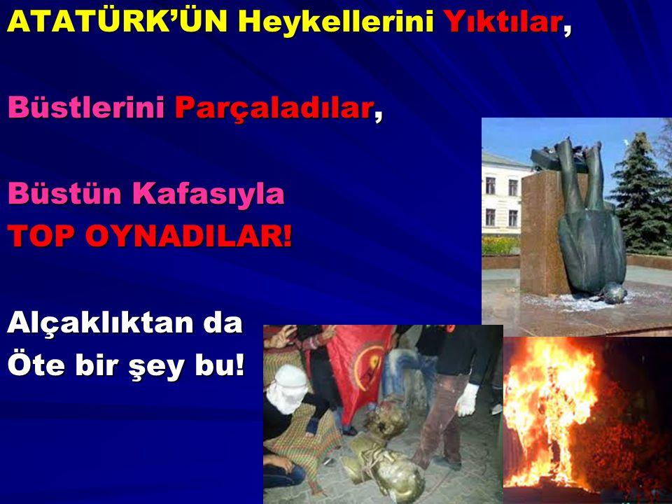 ATATÜRK'ÜN Heykellerini Yıktılar, Büstlerini Parçaladılar, Büstün Kafasıyla TOP OYNADILAR! Alçaklıktan da Öte bir şey bu!