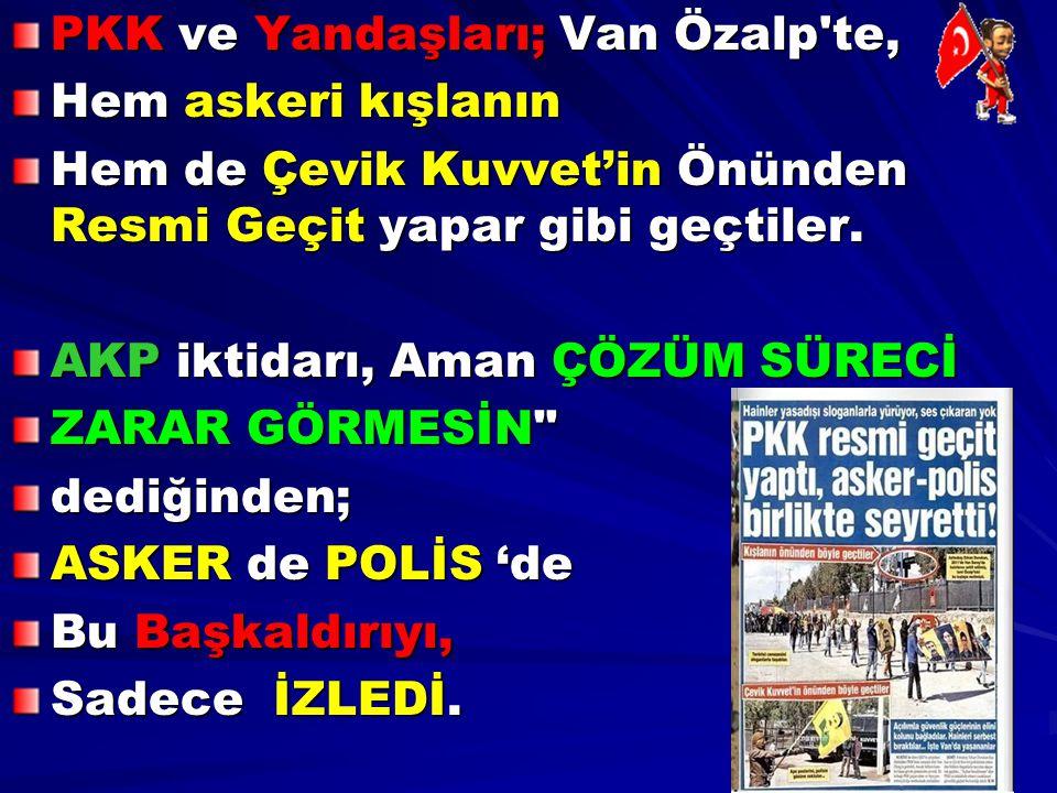 PKK ve Yandaşları; Van Özalp'te, Hem askeri kışlanın Hem de Çevik Kuvvet'in Önünden Resmi Geçit yapar gibi geçtiler. AKP iktidarı, Aman ÇÖZÜM SÜRECİ Z
