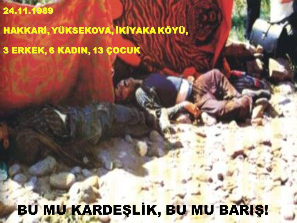 24.11.1989 HAKKARİ, YÜKSEKOVA, İKİYAKA KÖYÜ, 3 ERKEK, 6 KADIN, 13 ÇOCUK BU MU KARDEŞLİK, BU MU BARIŞ!