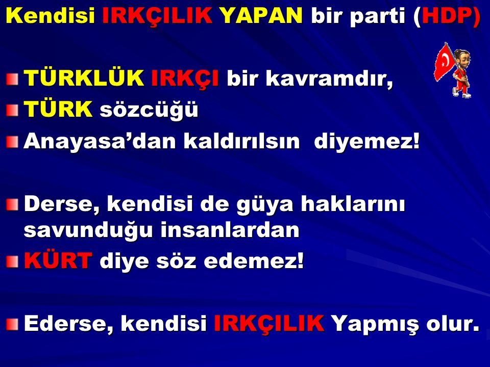 Kendisi IRKÇILIK YAPAN bir parti (HDP) TÜRKLÜK IRKÇI bir kavramdır, TÜRK sözcüğü Anayasa'dan kaldırılsın diyemez! Derse, kendisi de güya haklarını sav