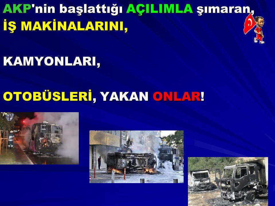 AKP'nin başlattığı AÇILIMLA şımaran, İŞ MAKİNALARINI, KAMYONLARI, OTOBÜSLERİ, YAKAN ONLAR!