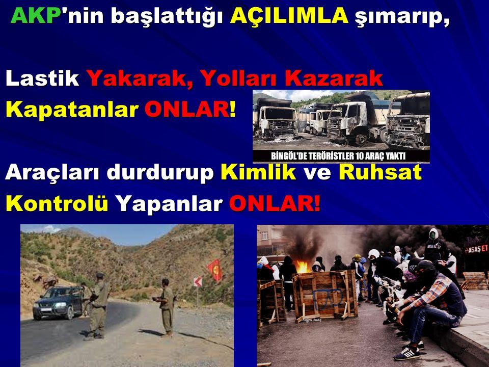 AKP'nin başlattığı AÇILIMLA şımarıp, AKP'nin başlattığı AÇILIMLA şımarıp, Lastik Yakarak, Yolları Kazarak Kapatanlar ONLAR! Araçları durdurup Kimlik v