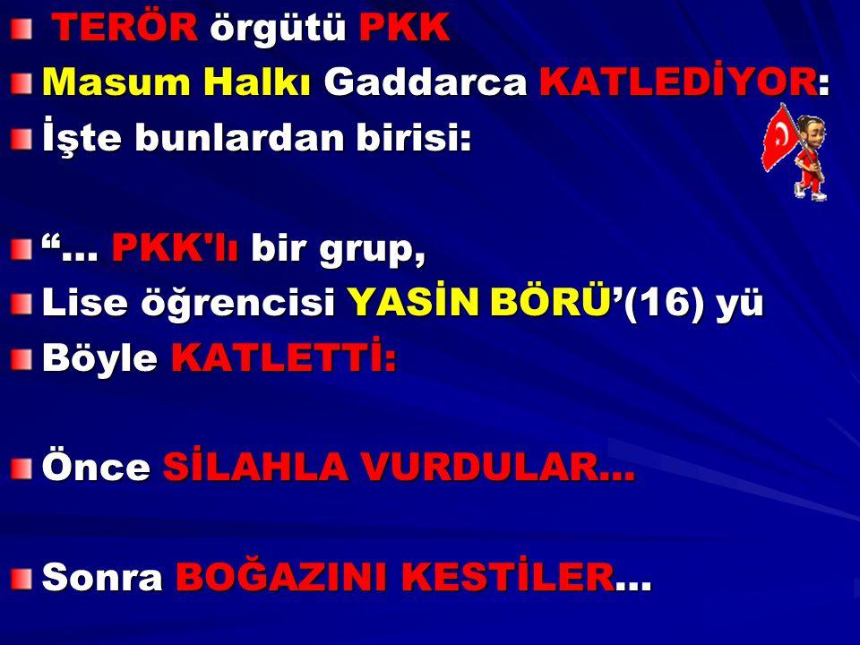 """TERÖR örgütü PKK TERÖR örgütü PKK Masum Halkı Gaddarca KATLEDİYOR: İşte bunlardan birisi: """"… PKK'lı bir grup, Lise öğrencisi YASİN BÖRÜ'(16) yü Böyle"""