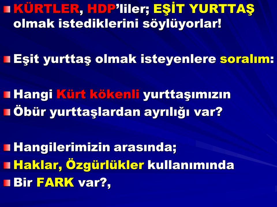 KÜRTLER, HDP'liler; EŞİT YURTTAŞ olmak istediklerini söylüyorlar! Eşit yurttaş olmak isteyenlere soralım: Hangi Kürt kökenli yurttaşımızın Öbür yurtta