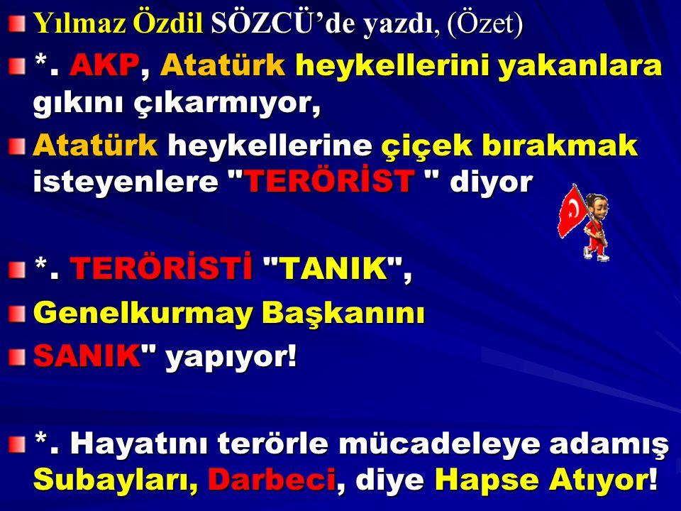 Yılmaz Özdil SÖZCÜ'de yazdı, (Özet) *. AKP, Atatürk heykellerini yakanlara gıkını çıkarmıyor, Atatürk heykellerine çiçek bırakmak isteyenlere