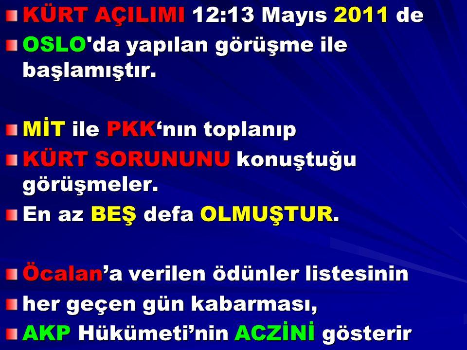 KÜRT AÇILIMI 12:13 Mayıs 2011 de OSLO'da yapılan görüşme ile başlamıştır. MİT ile PKK'nın toplanıp KÜRT SORUNUNU konuştuğu görüşmeler. En az BEŞ defa