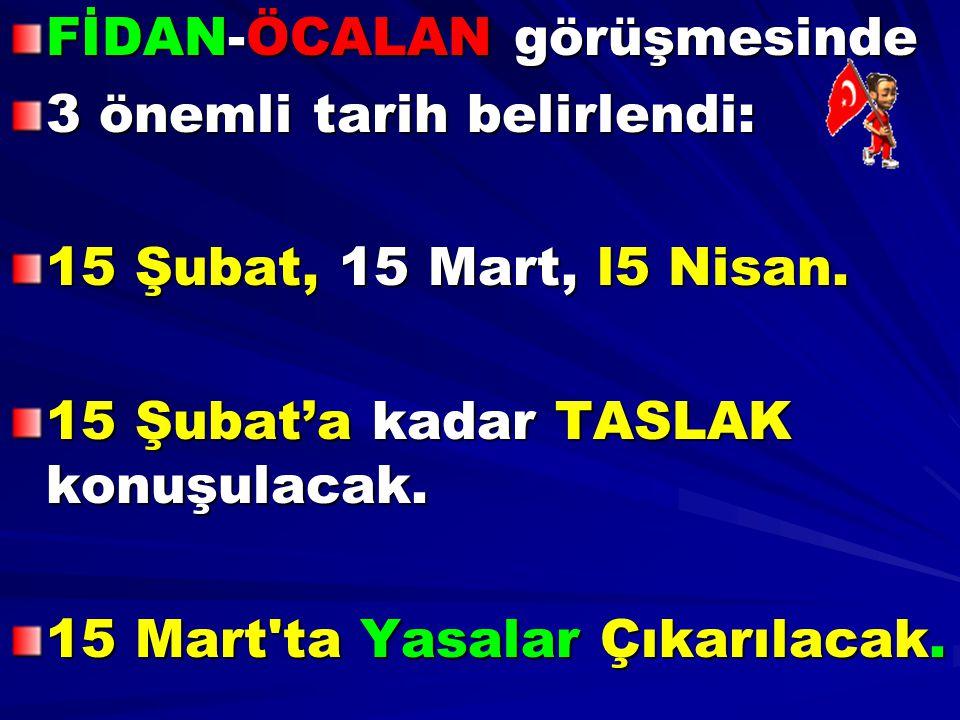 FİDAN-ÖCALAN görüşmesinde 3 önemli tarih belirlendi: 15 Şubat, 15 Mart, l5 Nisan. 15 Şubat'a kadar TASLAK konuşulacak. 15 Mart'ta Yasalar Çıkarılacak.
