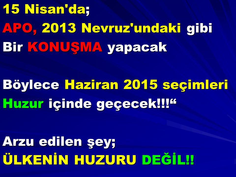 """15 Nisan'da; APO, 2013 Nevruz'undaki gibi Bir KONUŞMA yapacak Böylece Haziran 2015 seçimleri Huzur içinde geçecek!!!"""" Arzu edilen şey; ÜLKENİN HUZURU"""