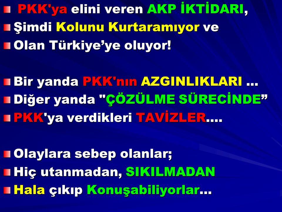 PKK'ya elini veren AKP İKTİDARI, PKK'ya elini veren AKP İKTİDARI, Şimdi Kolunu Kurtaramıyor ve Olan Türkiye'ye oluyor! Bir yanda PKK'nın AZGINLIKLARI.