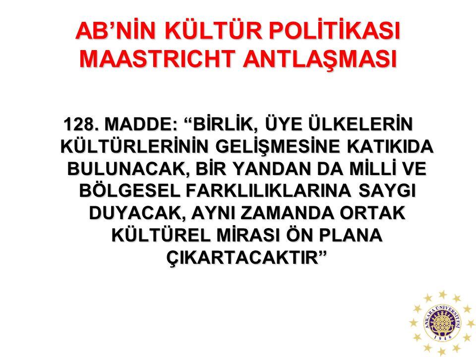 """AB'NİN KÜLTÜR POLİTİKASI MAASTRICHT ANTLAŞMASI 128. MADDE: """"BİRLİK, ÜYE ÜLKELERİN KÜLTÜRLERİNİN GELİŞMESİNE KATIKIDA BULUNACAK, BİR YANDAN DA MİLLİ VE"""