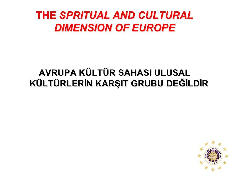 THE SPRITUAL AND CULTURAL DIMENSION OF EUROPE AVRUPA KÜLTÜR SAHASI ULUSAL KÜLTÜRLERİN KARŞIT GRUBU DEĞİLDİR