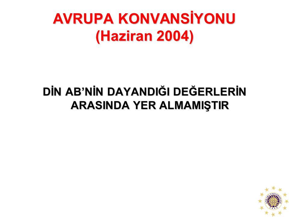 AVRUPA KONVANSİYONU (Haziran 2004) DİN AB'NİN DAYANDIĞI DEĞERLERİN ARASINDA YER ALMAMIŞTIR
