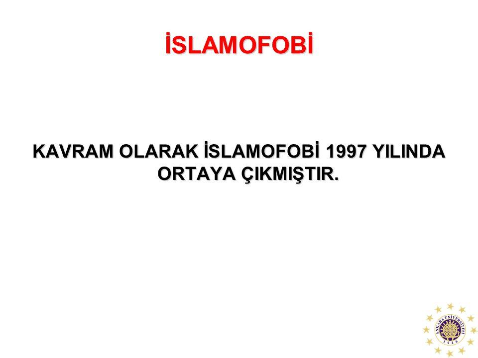 İSLAMOFOBİ KAVRAM OLARAK İSLAMOFOBİ 1997 YILINDA ORTAYA ÇIKMIŞTIR.