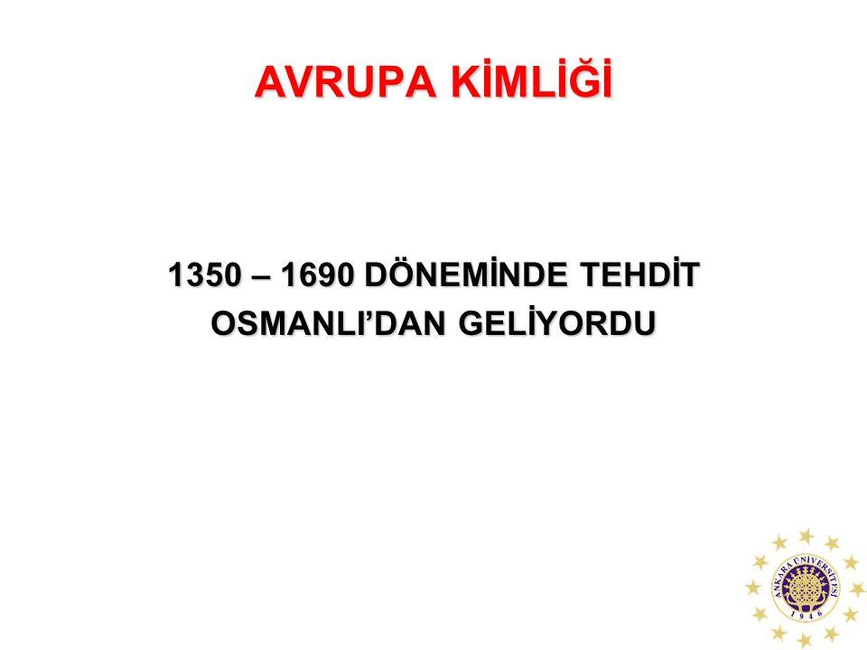 AVRUPA KİMLİĞİ 1350 – 1690 DÖNEMİNDE TEHDİT OSMANLI'DAN GELİYORDU