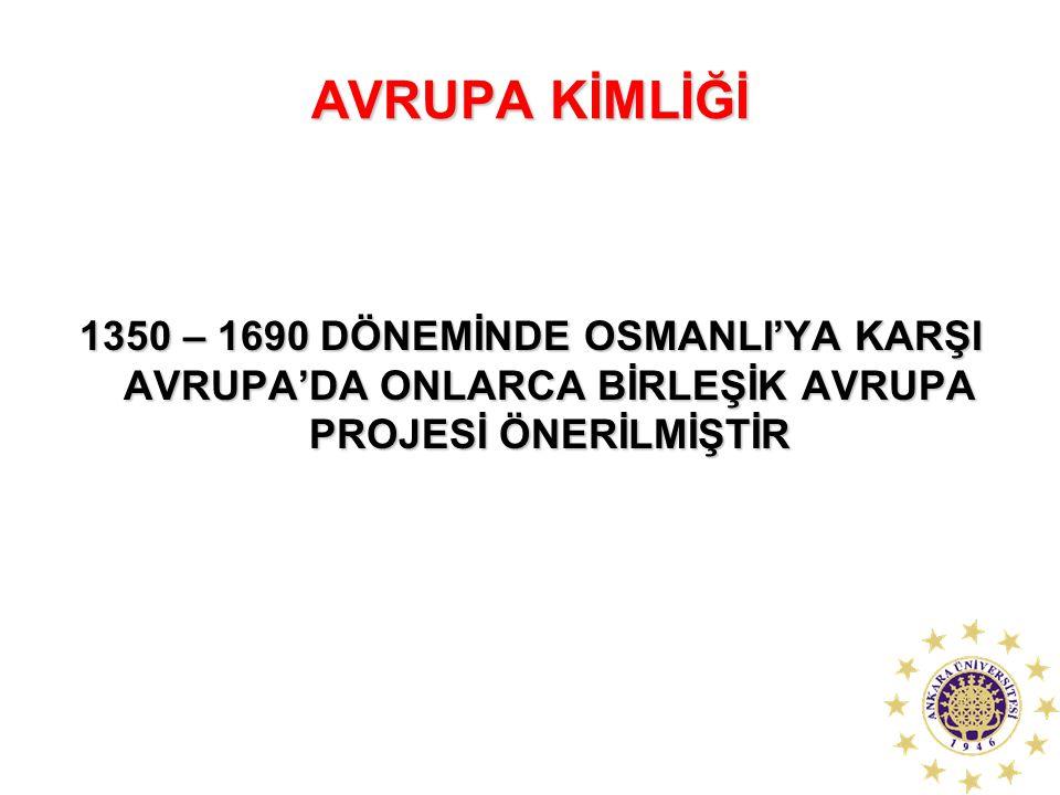 AVRUPA KİMLİĞİ 1350 – 1690 DÖNEMİNDE OSMANLI'YA KARŞI AVRUPA'DA ONLARCA BİRLEŞİK AVRUPA PROJESİ ÖNERİLMİŞTİR