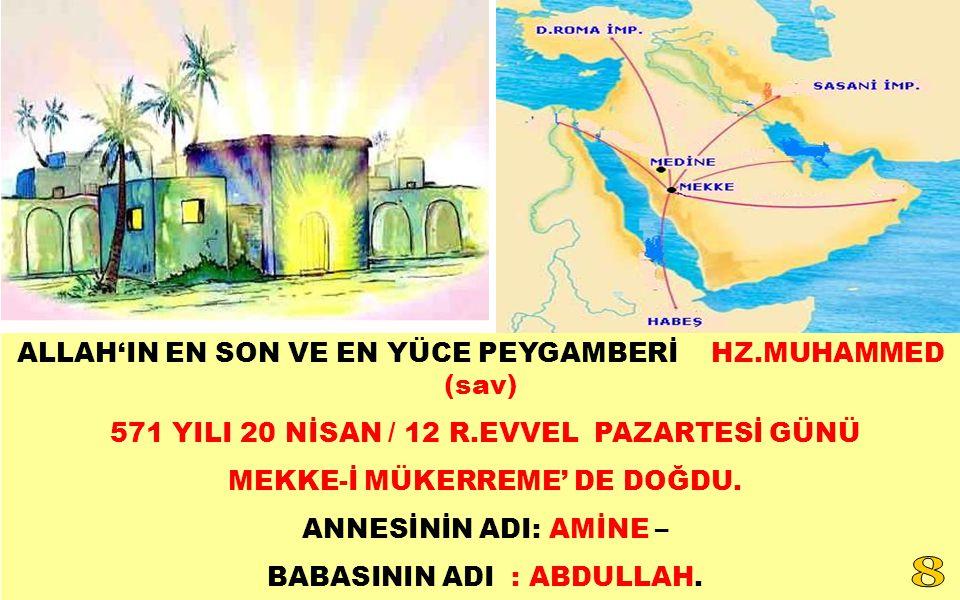 ALLAH'IN EN SON VE EN YÜCE PEYGAMBERİ HZ.MUHAMMED (sav) 571 YILI 20 NİSAN / 12 R.EVVEL PAZARTESİ GÜNÜ MEKKE-İ MÜKERREME' DE DOĞDU. ANNESİNİN ADI: AMİN