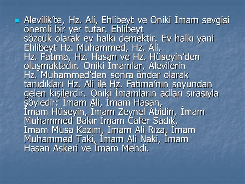 Alevilik'te, Hz. Ali, Ehlibeyt ve Oniki İmam sevgisi önemli bir yer tutar. Ehlibeyt sözcük olarak ev halkı demektir. Ev halkı yani Ehlibeyt Hz. Muhamm