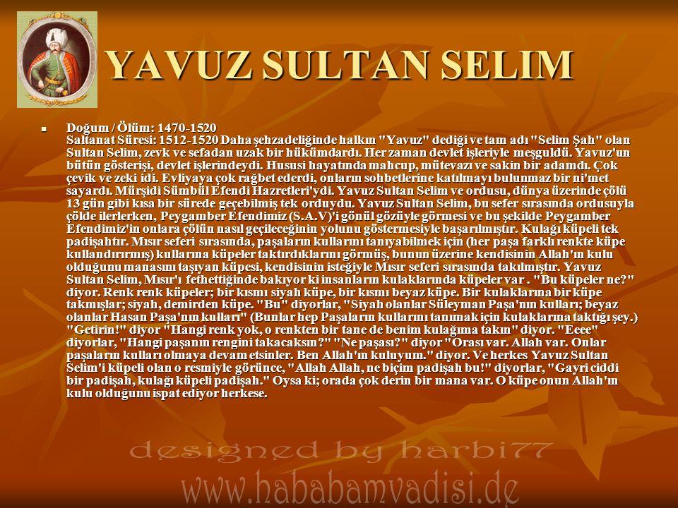 YAVUZ SULTAN SELIM Doğum / Ölüm: 1470-1520 Saltanat Süresi: 1512-1520 Daha şehzadeliğinde halkın Yavuz dediği ve tam adı Selim Şah olan Sultan Selim, zevk ve sefadan uzak bir hükümdardı.