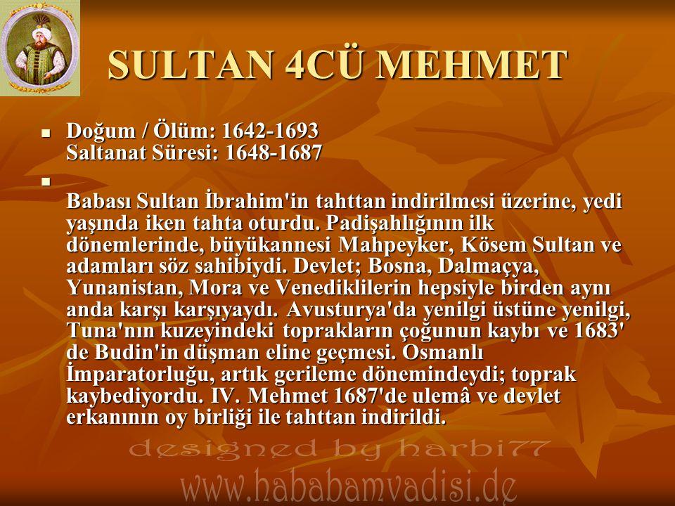 SULTAN 4CÜ MEHMET Doğum / Ölüm: 1642-1693 Saltanat Süresi: 1648-1687 Doğum / Ölüm: 1642-1693 Saltanat Süresi: 1648-1687 Babası Sultan İbrahim in tahttan indirilmesi üzerine, yedi yaşında iken tahta oturdu.