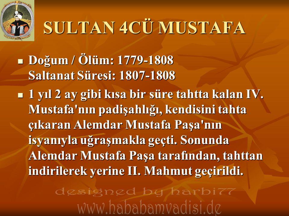 SULTAN 4CÜ MUSTAFA Doğum / Ölüm: 1779-1808 Saltanat Süresi: 1807-1808 Doğum / Ölüm: 1779-1808 Saltanat Süresi: 1807-1808 1 yıl 2 ay gibi kısa bir süre tahtta kalan IV.