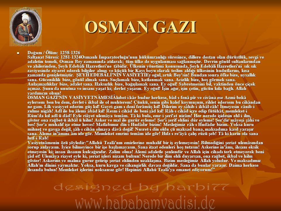 OSMAN GAZI Doğum / Ölüm: 1258-1326 Saltanat Süresi: 1281-1324Osmanlı İmparatorluğu nun hükümranlığı süresince, dillere destan olan dürüstlük, sevgi ve adaletin temeli, Osman Bey zamanında atılarak; tüm ülke de uygulanması sağlanmıştır.