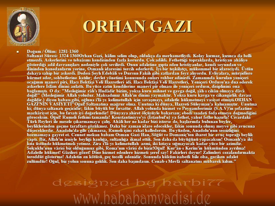 ORHAN GAZI Doğum / Ölüm: 1281-1360 Saltanat Süresi: 1324-1360Orhan Gazi, hâlim selim olup, oldukça da merhametliydi.