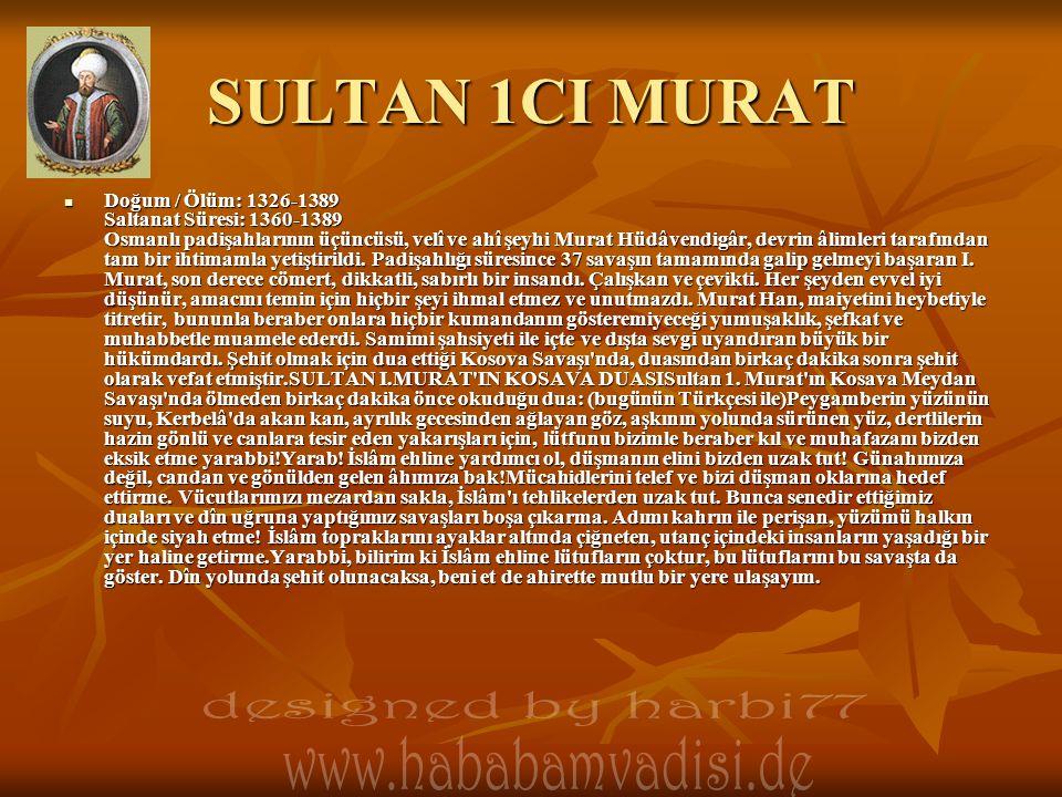 SULTAN 1CI MURAT Doğum / Ölüm: 1326-1389 Saltanat Süresi: 1360-1389 Osmanlı padişahlarının üçüncüsü, velî ve ahî şeyhi Murat Hüdâvendigâr, devrin âlimleri tarafından tam bir ihtimamla yetiştirildi.