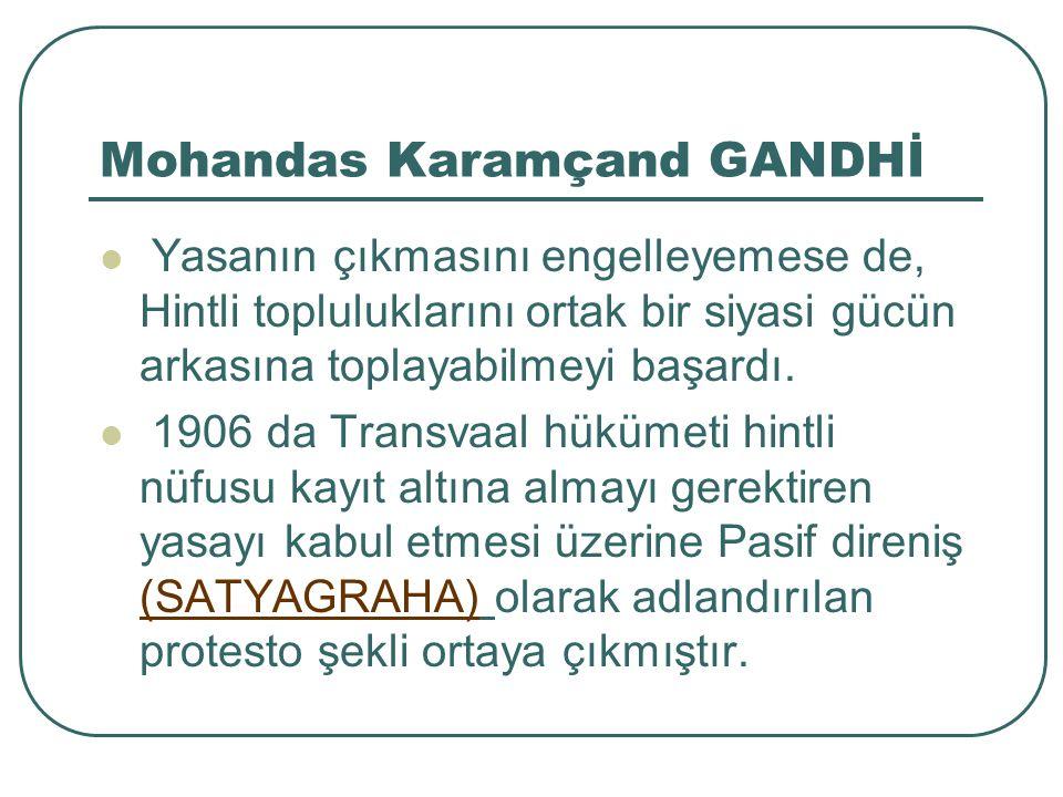 Mohandas Karamçand GANDHİ Yasanın çıkmasını engelleyemese de, Hintli topluluklarını ortak bir siyasi gücün arkasına toplayabilmeyi başardı.