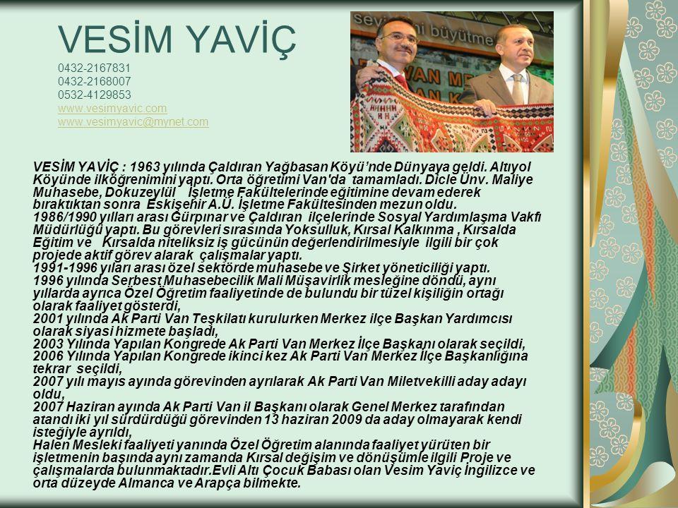 VESİM YAVİÇ 0432-2167831 0432-2168007 0532-4129853 www.vesimyavic.com www.vesimyavic@mynet.com www.vesimyavic.com www.vesimyavic@mynet.com VESİM YAVİÇ : 1963 yılında Çaldıran Yağbasan Köyü'nde Dünyaya geldi.