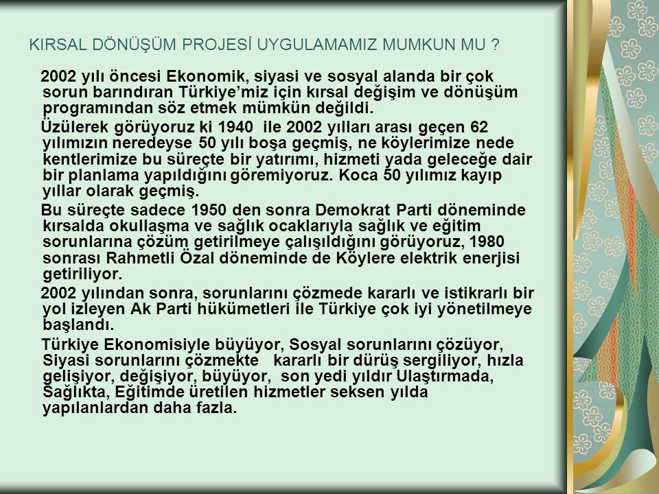 KIRSAL DÖNÜŞÜM PROJESİ UYGULAMAMIZ MUMKUN MU ? 2002 yılı öncesi Ekonomik, siyasi ve sosyal alanda bir çok sorun barındıran Türkiye'miz için kırsal değ