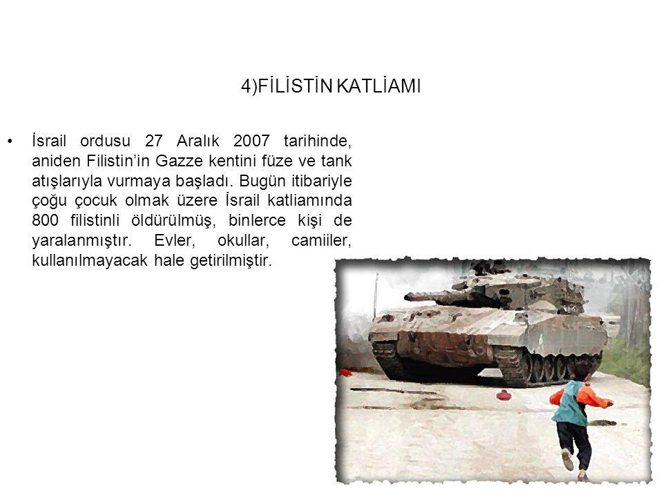 4)FİLİSTİN KATLİAMI İsrail ordusu 27 Aralık 2007 tarihinde, aniden Filistin'in Gazze kentini füze ve tank atışlarıyla vurmaya başladı. Bugün itibariyl